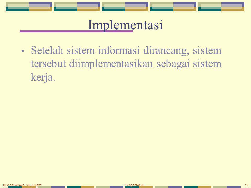 Implementasi Setelah sistem informasi dirancang, sistem tersebut diimplementasikan sebagai sistem kerja.