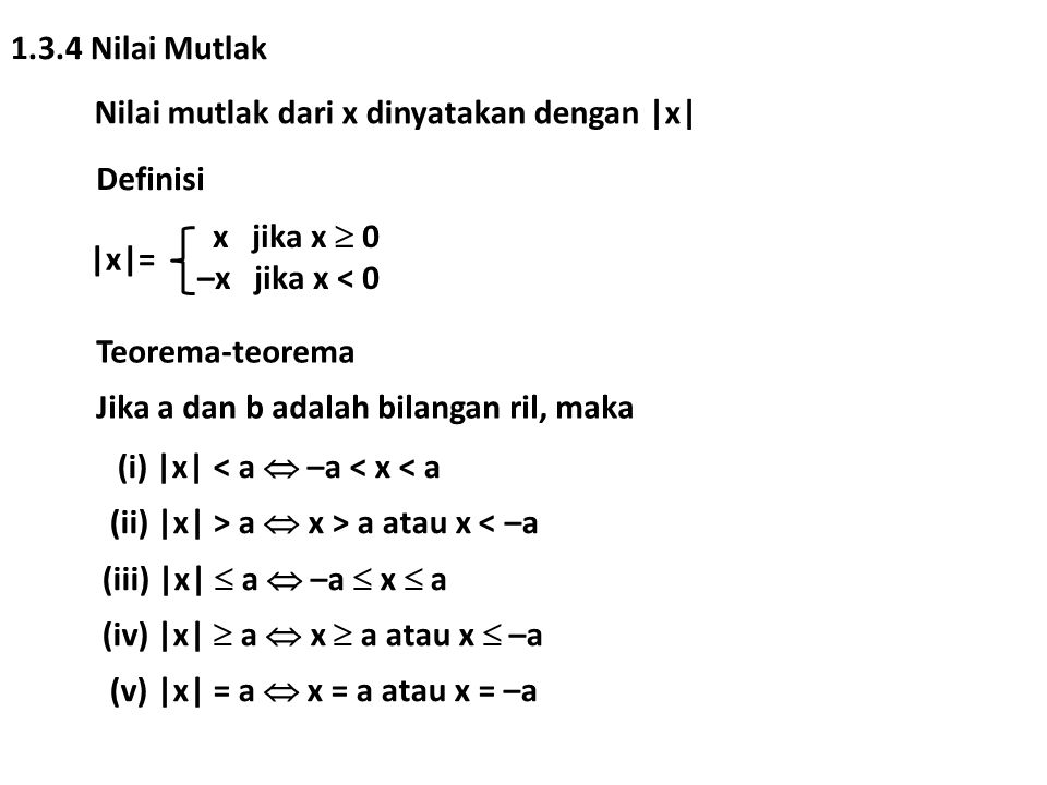 1.3.4 Nilai Mutlak Nilai mutlak dari x dinyatakan dengan |x| Definisi. |x|= x jika x  0. –x jika x < 0.