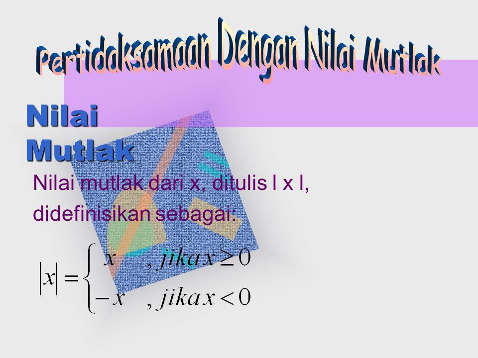 Nilai mutlak dari x, ditulis l x l, didefinisikan sebagai: