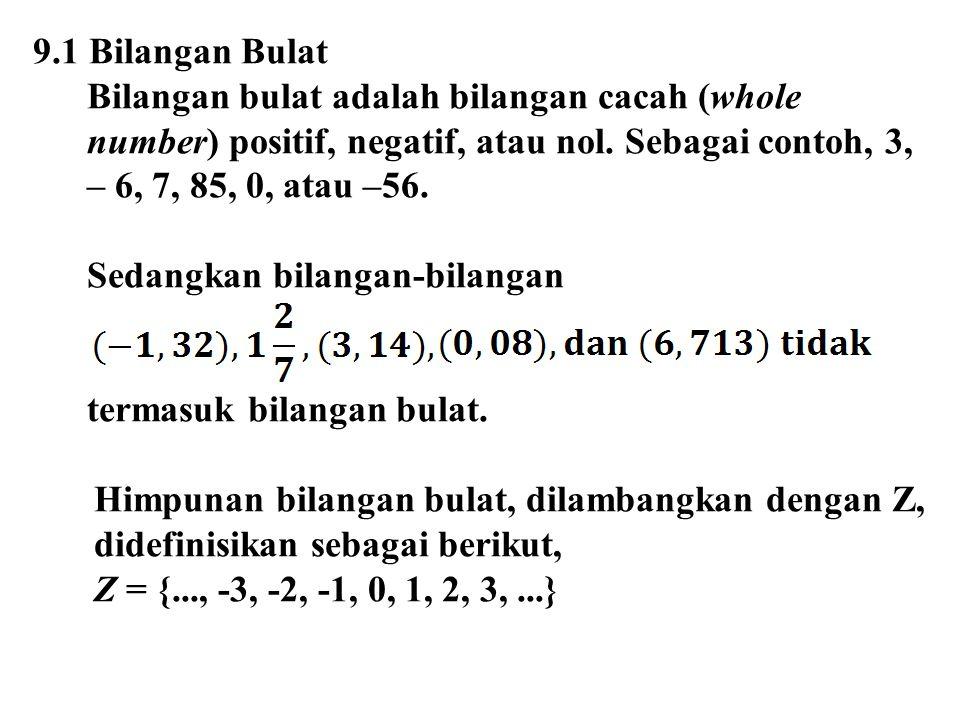 9.1 Bilangan Bulat Bilangan bulat adalah bilangan cacah (whole number) positif, negatif, atau nol. Sebagai contoh, 3, – 6, 7, 85, 0, atau –56.