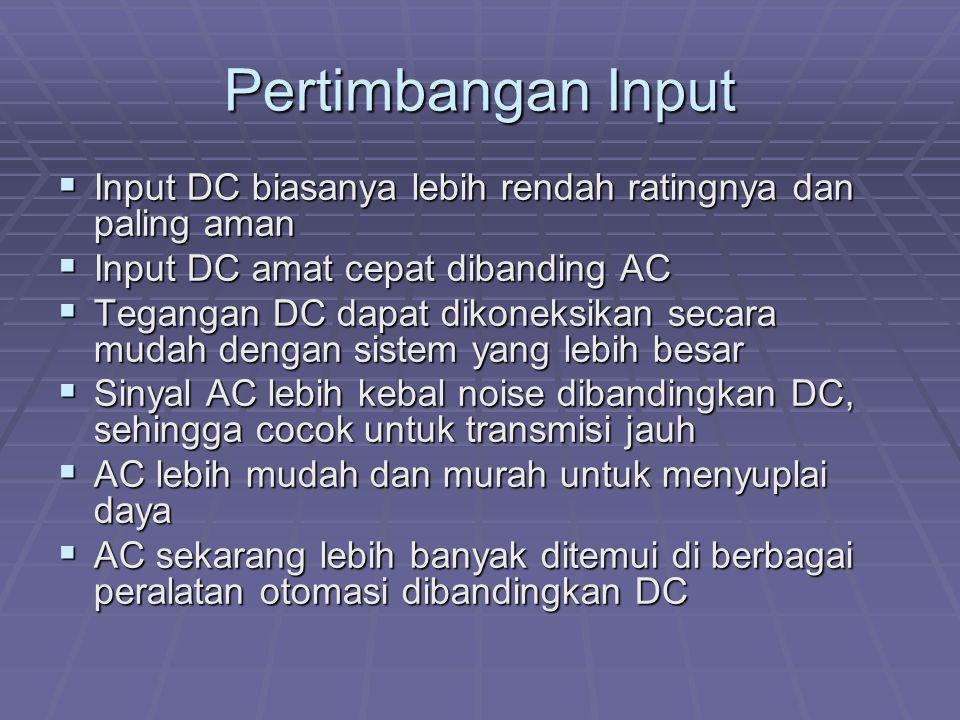 Pertimbangan Input Input DC biasanya lebih rendah ratingnya dan paling aman. Input DC amat cepat dibanding AC.
