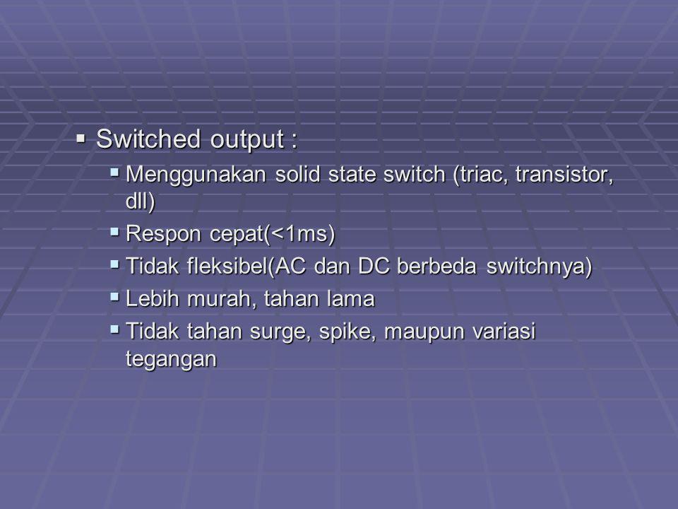 Switched output : Menggunakan solid state switch (triac, transistor, dll) Respon cepat(<1ms) Tidak fleksibel(AC dan DC berbeda switchnya)
