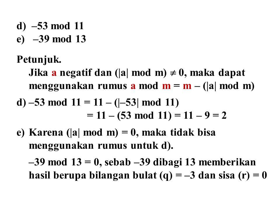 d) –53 mod 11 e) –39 mod 13. Petunjuk. Jika a negatif dan (|a| mod m)  0, maka dapat. menggunakan rumus a mod m = m – (|a| mod m)
