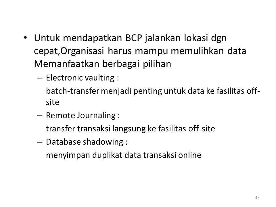 Untuk mendapatkan BCP jalankan lokasi dgn cepat,Organisasi harus mampu memulihkan data Memanfaatkan berbagai pilihan