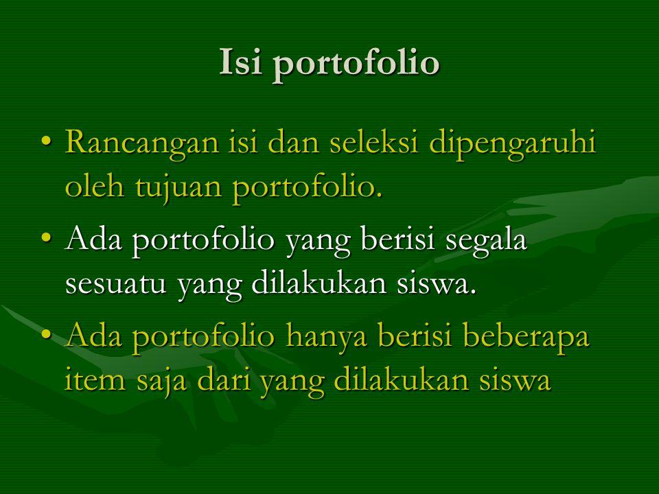 Isi portofolio Rancangan isi dan seleksi dipengaruhi oleh tujuan portofolio. Ada portofolio yang berisi segala sesuatu yang dilakukan siswa.