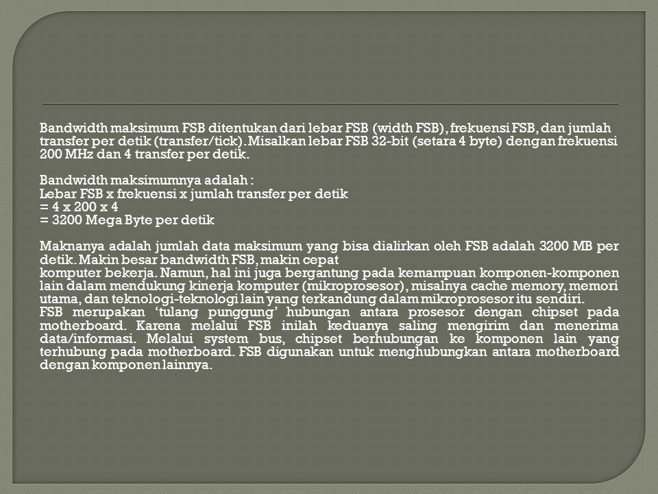 Bandwidth maksimum FSB ditentukan dari lebar FSB (width FSB), frekuensi FSB, dan jumlah transfer per detik (transfer/tick).