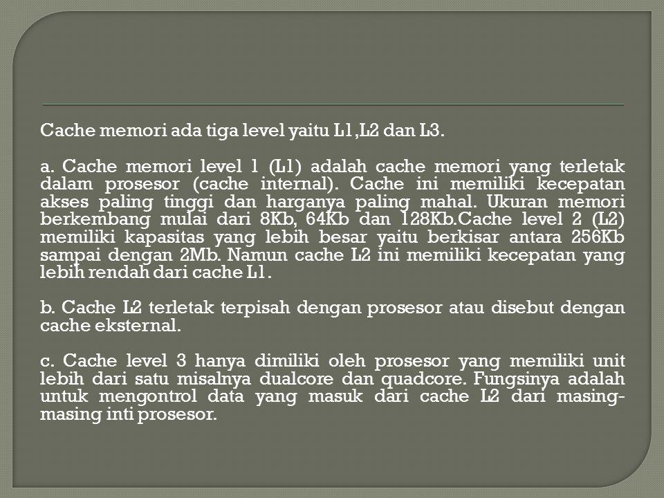 Cache memori ada tiga level yaitu L1,L2 dan L3. a