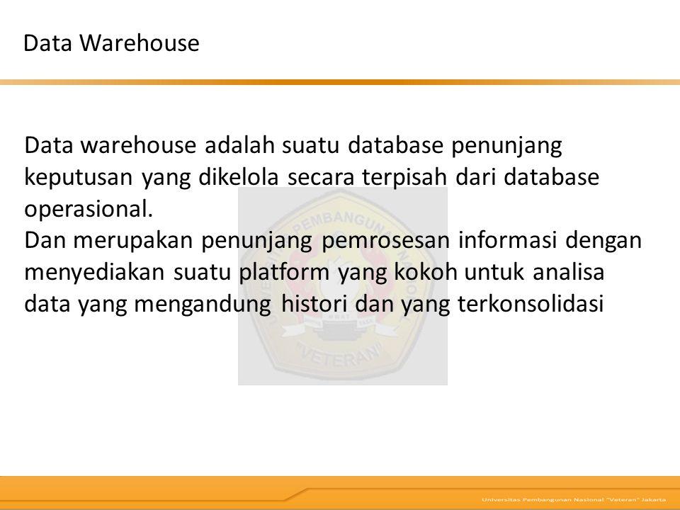 Data Warehouse Data warehouse adalah suatu database penunjang keputusan yang dikelola secara terpisah dari database operasional.