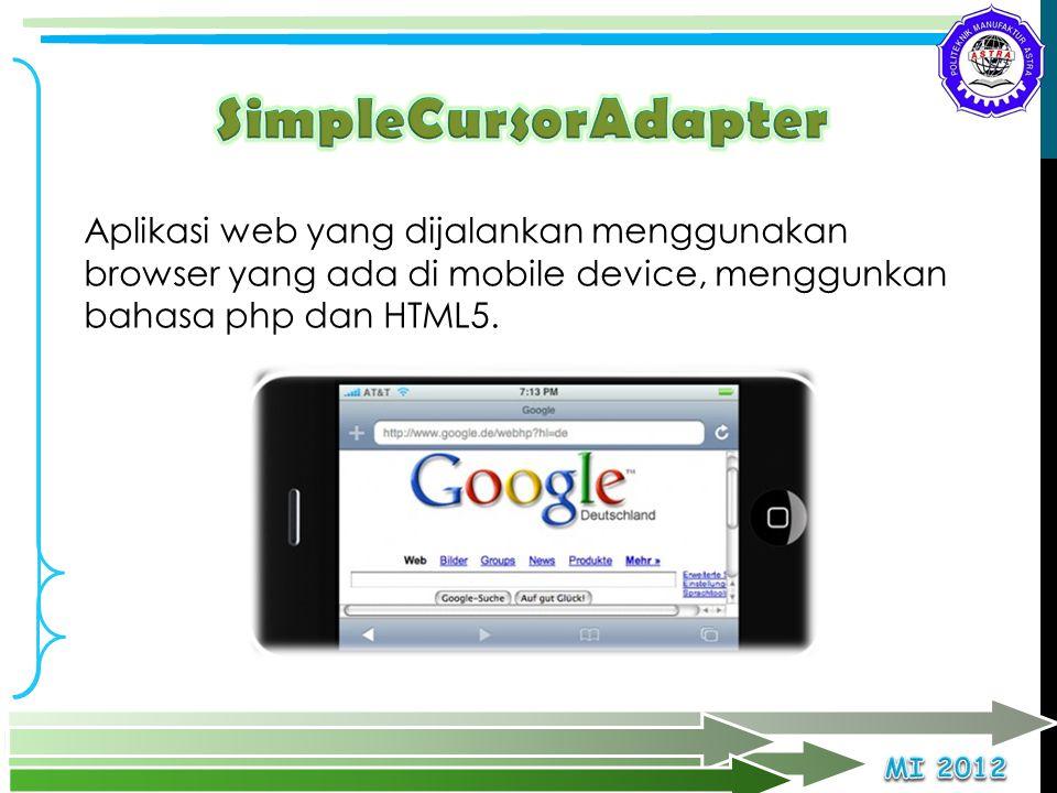 SimpleCursorAdapter Aplikasi web yang dijalankan menggunakan browser yang ada di mobile device, menggunkan bahasa php dan HTML5.