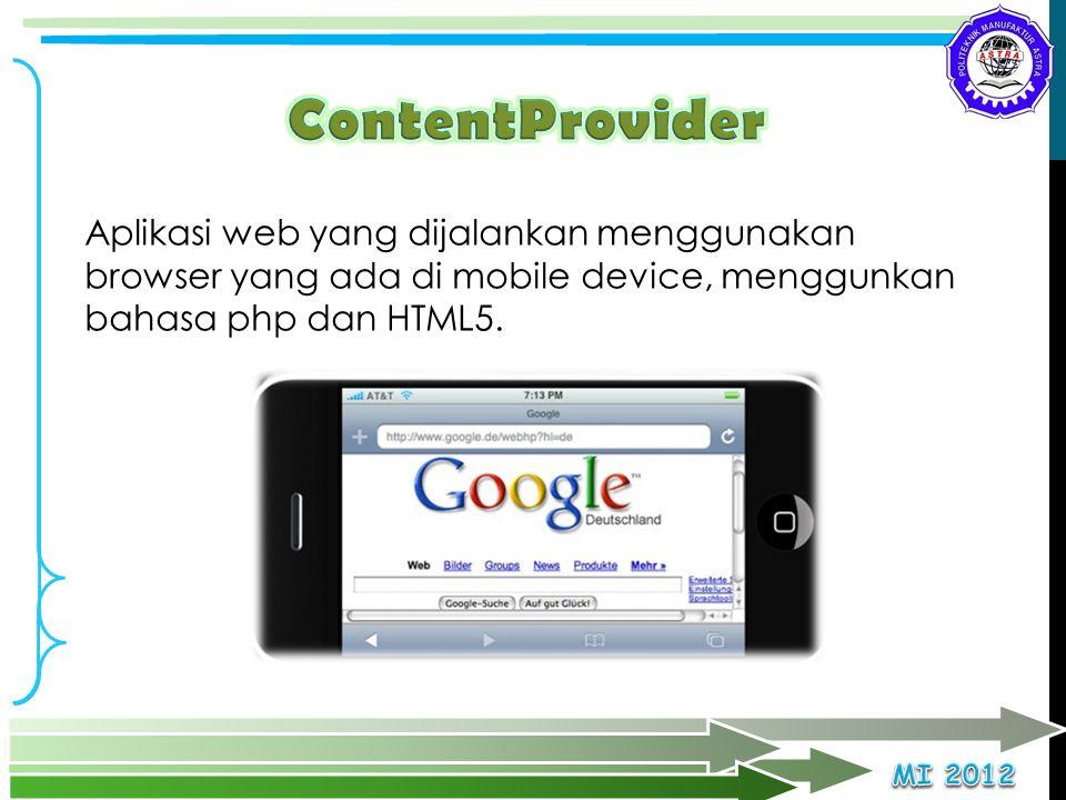 ContentProvider Aplikasi web yang dijalankan menggunakan browser yang ada di mobile device, menggunkan bahasa php dan HTML5.