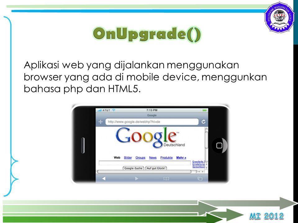 OnUpgrade() Aplikasi web yang dijalankan menggunakan browser yang ada di mobile device, menggunkan bahasa php dan HTML5.