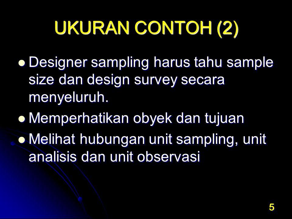 UKURAN CONTOH (2) Designer sampling harus tahu sample size dan design survey secara menyeluruh. Memperhatikan obyek dan tujuan.