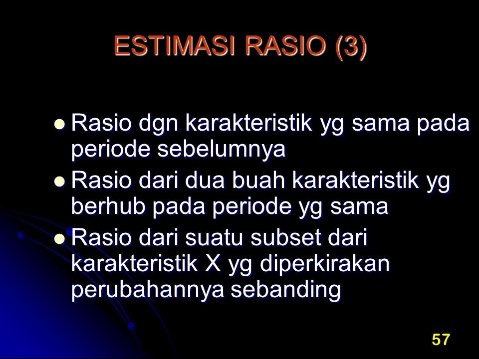 ESTIMASI RASIO (3) Rasio dgn karakteristik yg sama pada periode sebelumnya. Rasio dari dua buah karakteristik yg berhub pada periode yg sama.
