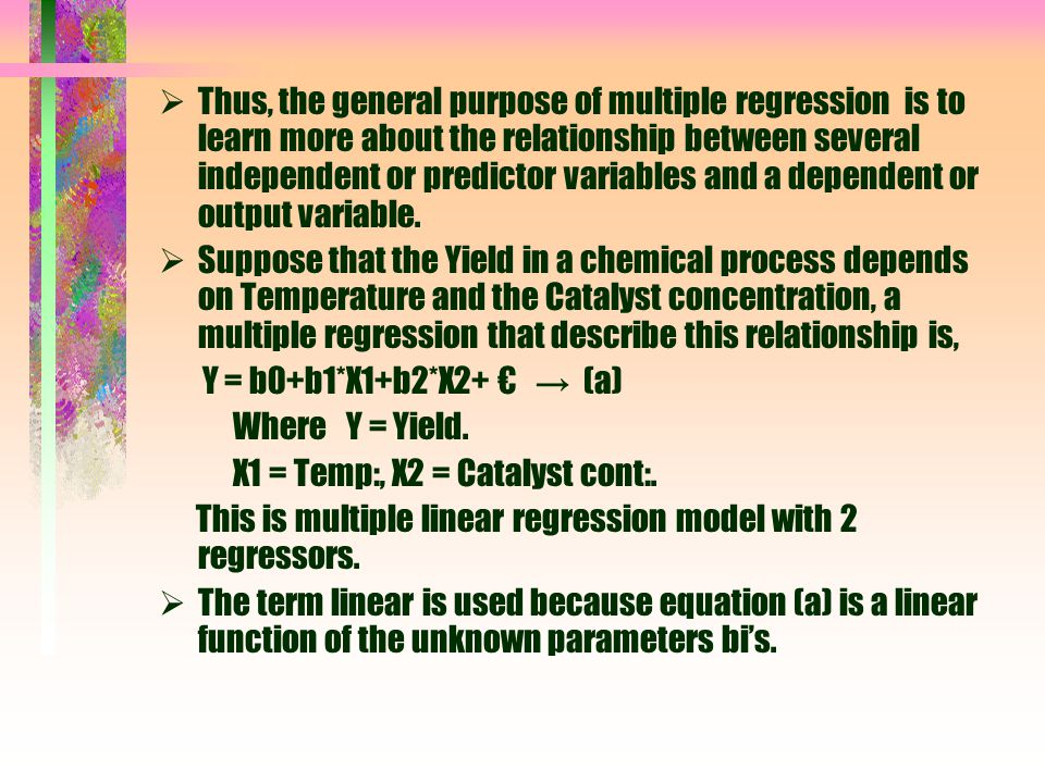 Thus, the general purpose of multiple regression is to learn more about the relationship between several independent or predictor variables and a dependent or output variable.