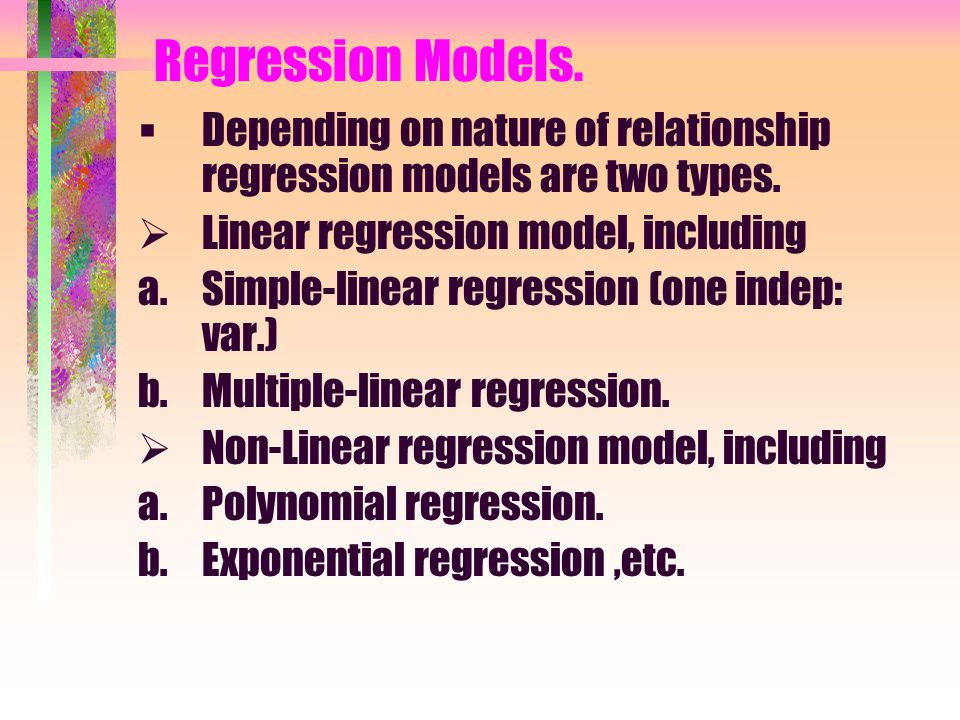 Regression Models. Depending on nature of relationship regression models are two types. Linear regression model, including.