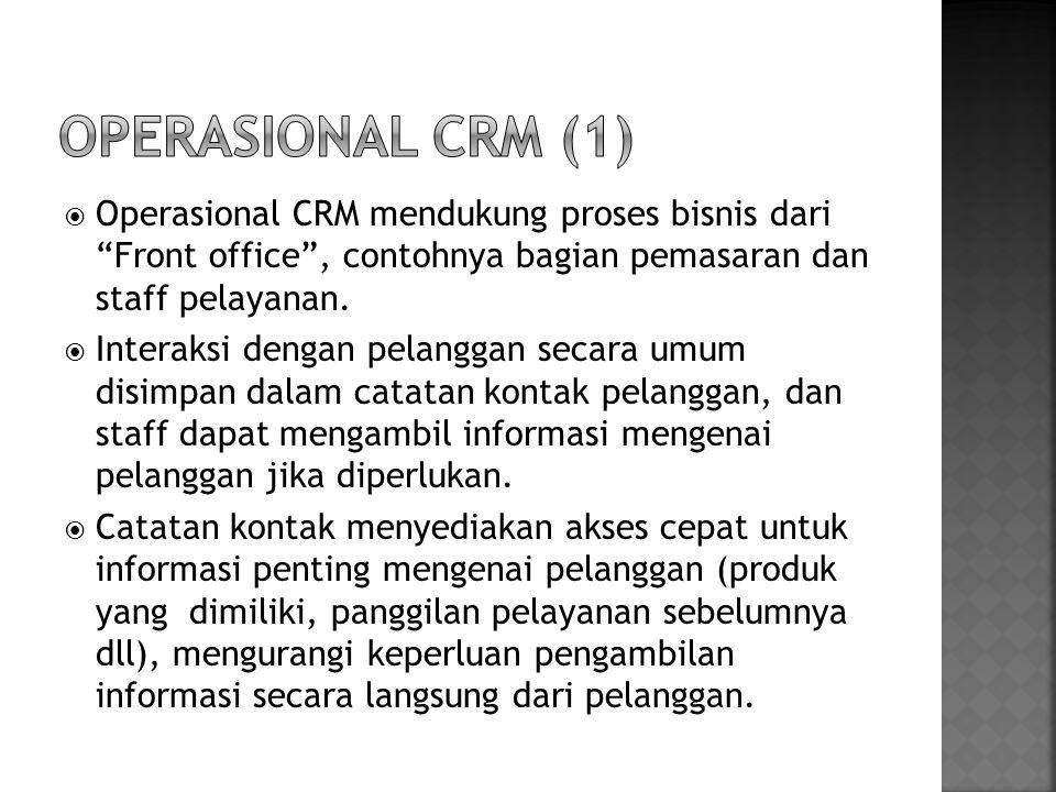 Operasional CRM (1) Operasional CRM mendukung proses bisnis dari Front office , contohnya bagian pemasaran dan staff pelayanan.