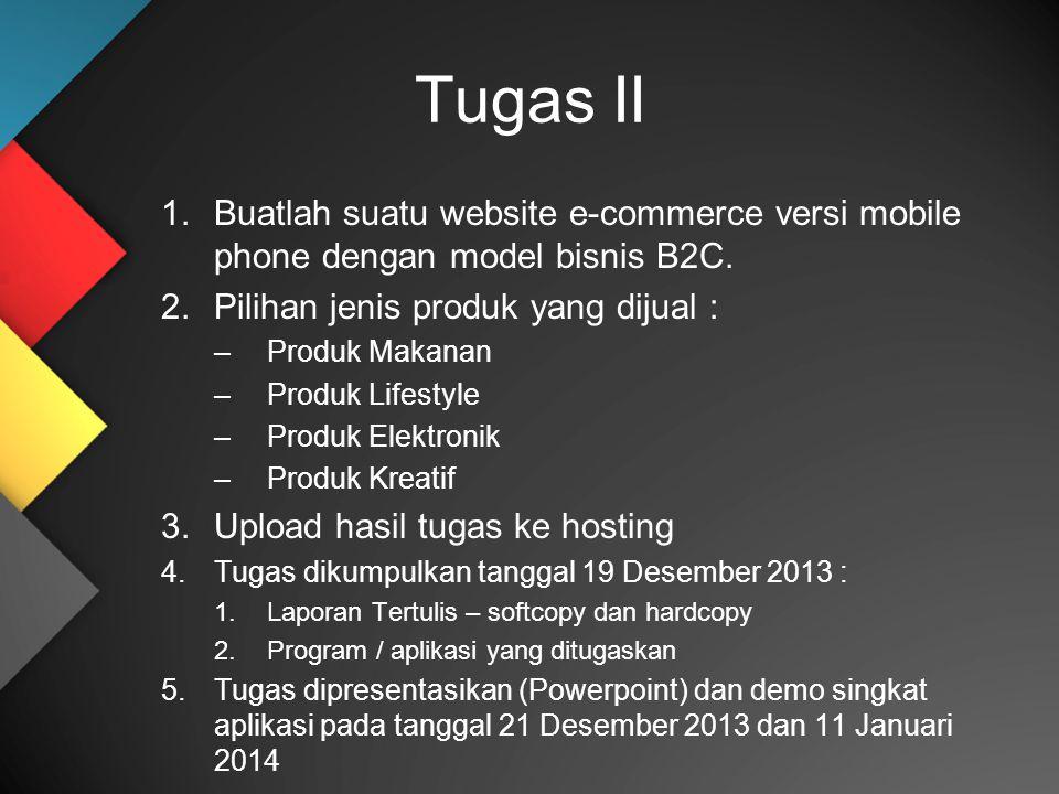 Tugas II Buatlah suatu website e-commerce versi mobile phone dengan model bisnis B2C. Pilihan jenis produk yang dijual :