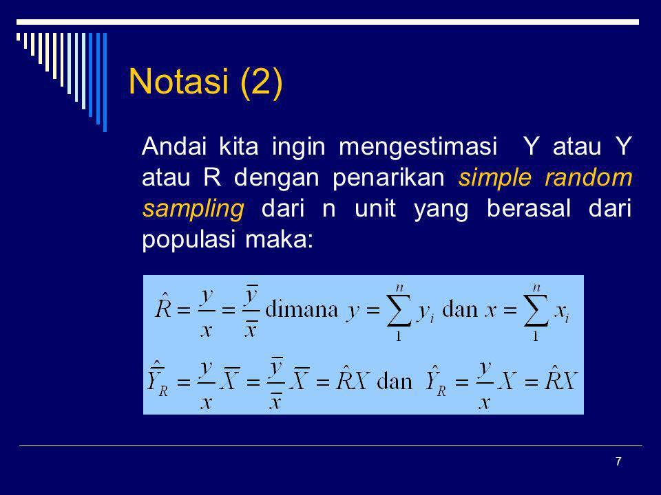 Notasi (2) Andai kita ingin mengestimasi Y atau Y atau R dengan penarikan simple random sampling dari n unit yang berasal dari populasi maka: