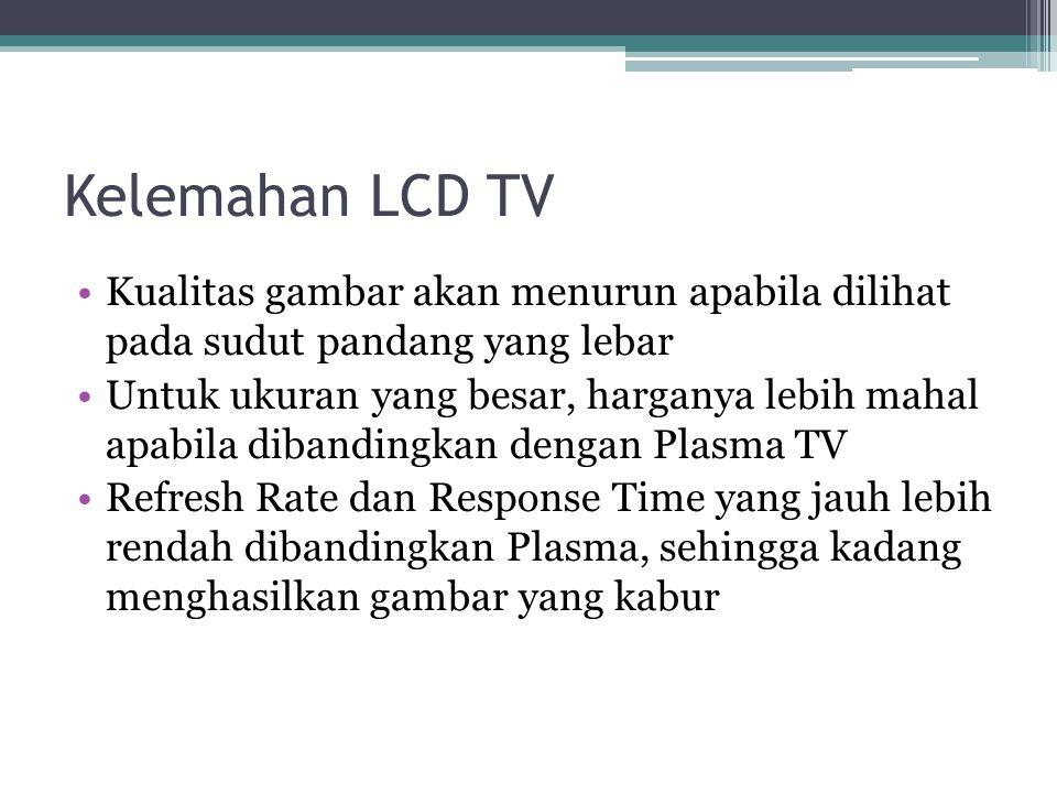 Kelemahan LCD TV Kualitas gambar akan menurun apabila dilihat pada sudut pandang yang lebar.