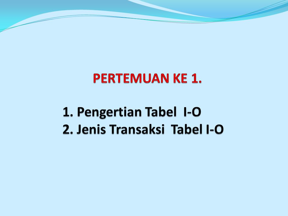 PERTEMUAN KE 1. 1. Pengertian Tabel I-O 2. Jenis Transaksi Tabel I-O