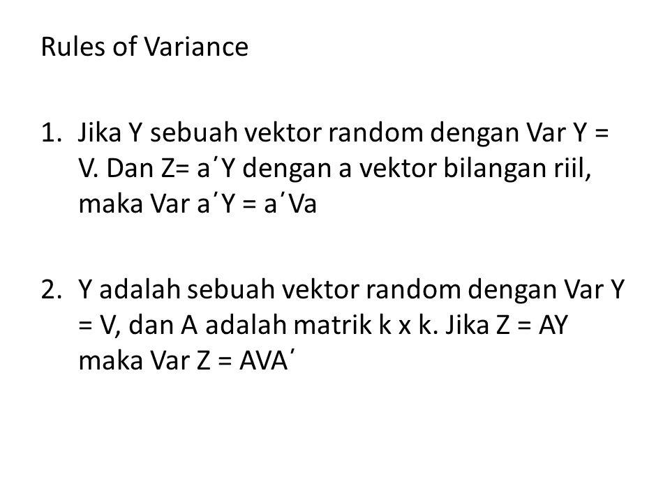 Rules of Variance Jika Y sebuah vektor random dengan Var Y = V. Dan Z= a΄Y dengan a vektor bilangan riil, maka Var a΄Y = a΄Va.