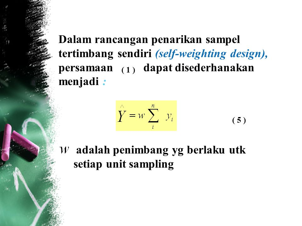 Dalam rancangan penarikan sampel tertimbang sendiri (self-weighting design), persamaan dapat disederhanakan menjadi :