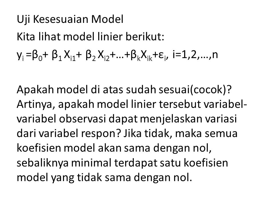 Uji Kesesuaian Model Kita lihat model linier berikut: yi =β0+ β1 Xi1+ β2 Xi2+…+βkXik+εi, i=1,2,…,n Apakah model di atas sudah sesuai(cocok).