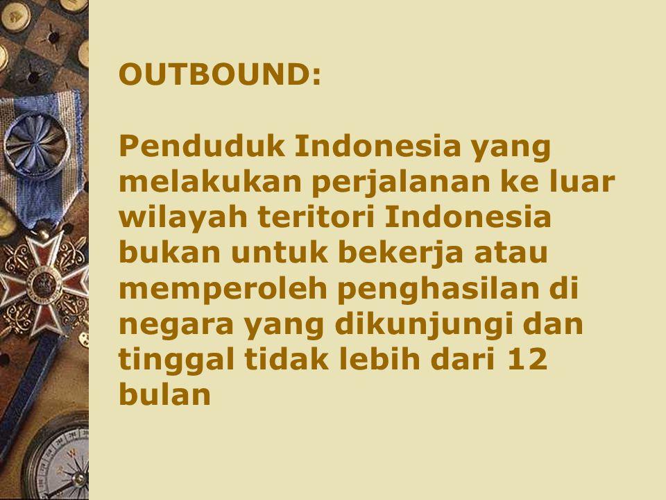 OUTBOUND: Penduduk Indonesia yang melakukan perjalanan ke luar wilayah teritori Indonesia bukan untuk bekerja atau memperoleh penghasilan di negara yang dikunjungi dan tinggal tidak lebih dari 12 bulan