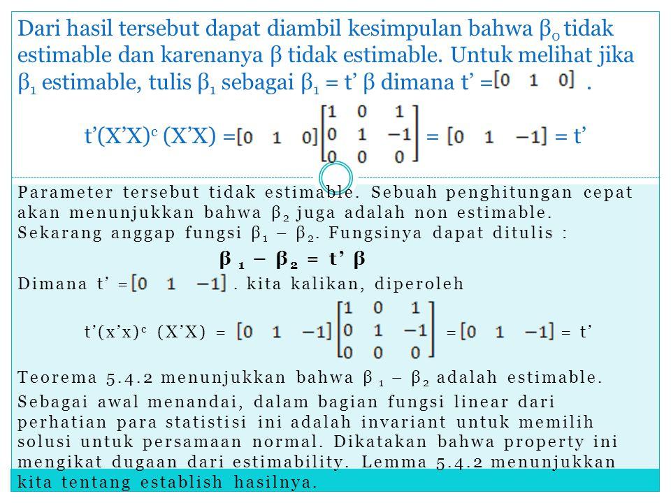 Dari hasil tersebut dapat diambil kesimpulan bahwa β0 tidak estimable dan karenanya β tidak estimable. Untuk melihat jika β1 estimable, tulis β1 sebagai β1 = t' β dimana t' = . t'(X'X)c (X'X) = = = t'