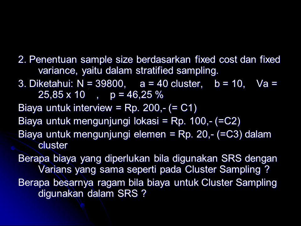 2. Penentuan sample size berdasarkan fixed cost dan fixed variance, yaitu dalam stratified sampling.