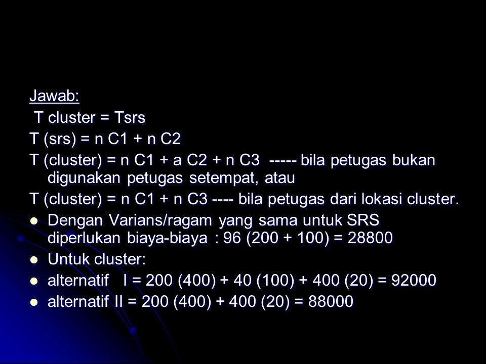 Jawab: T cluster = Tsrs. T (srs) = n C1 + n C2. T (cluster) = n C1 + a C2 + n C3 ----- bila petugas bukan digunakan petugas setempat, atau.