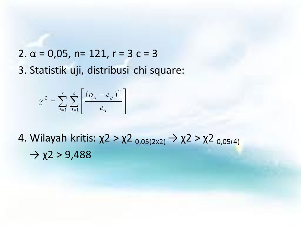 2. α = 0,05, n= 121, r = 3 c = 3 3. Statistik uji, distribusi chi square: 4. Wilayah kritis: χ2 > χ2 0,05(2x2) → χ2 > χ2 0,05(4)