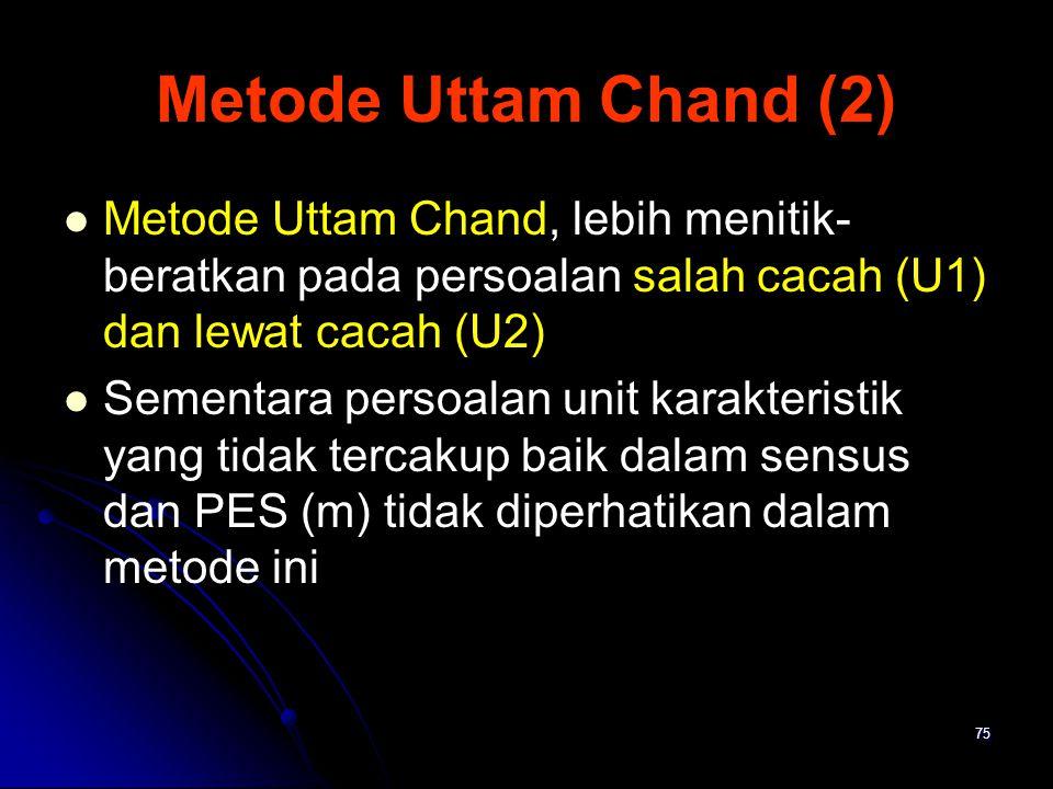 Metode Uttam Chand (2) Metode Uttam Chand, lebih menitik-beratkan pada persoalan salah cacah (U1) dan lewat cacah (U2)