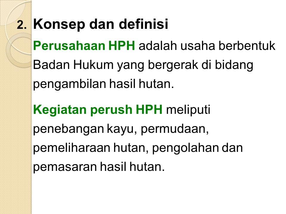 Konsep dan definisi Perusahaan HPH adalah usaha berbentuk Badan Hukum yang bergerak di bidang pengambilan hasil hutan.