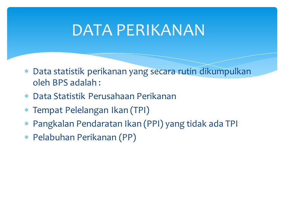 DATA PERIKANAN Data statistik perikanan yang secara rutin dikumpulkan oleh BPS adalah : Data Statistik Perusahaan Perikanan.