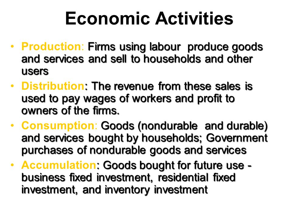 Economic Activities Production: Firms using labour produce goods and services and sell to households and other users.
