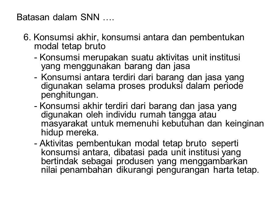 Batasan dalam SNN …. 6. Konsumsi akhir, konsumsi antara dan pembentukan modal tetap bruto.