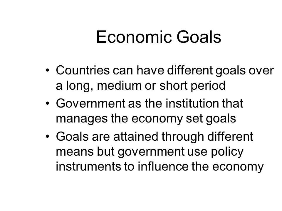 Economic Goals Countries can have different goals over a long, medium or short period.