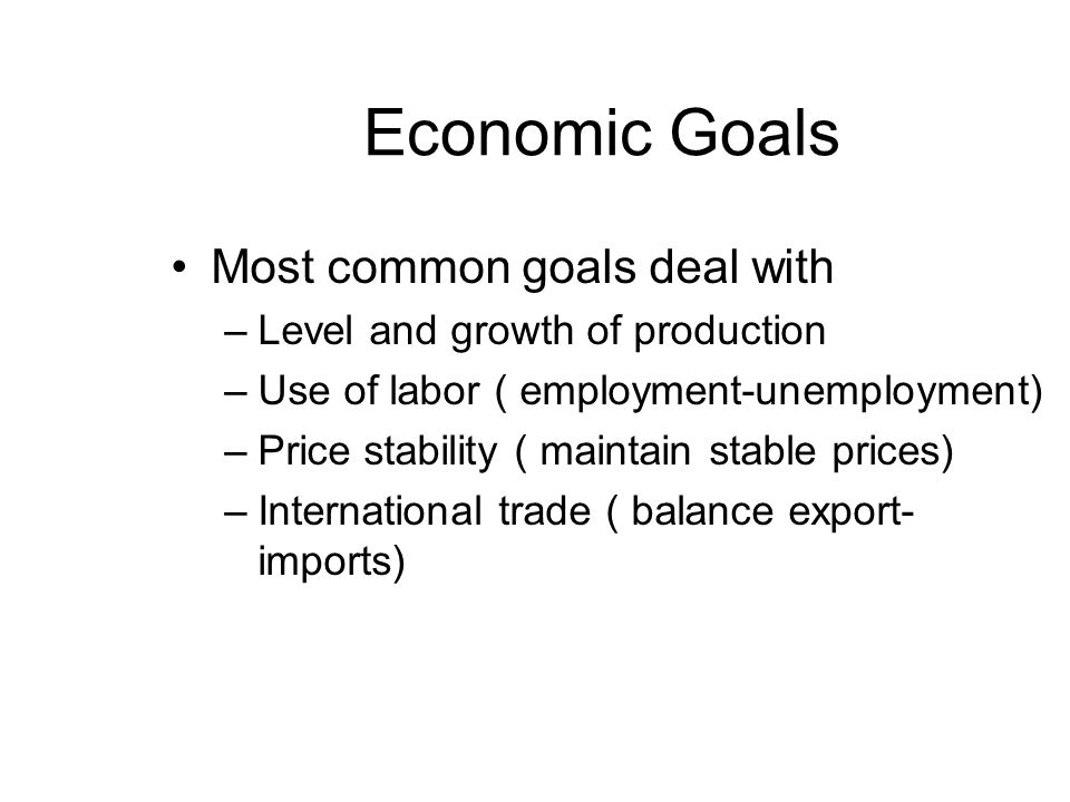 Economic Goals Most common goals deal with