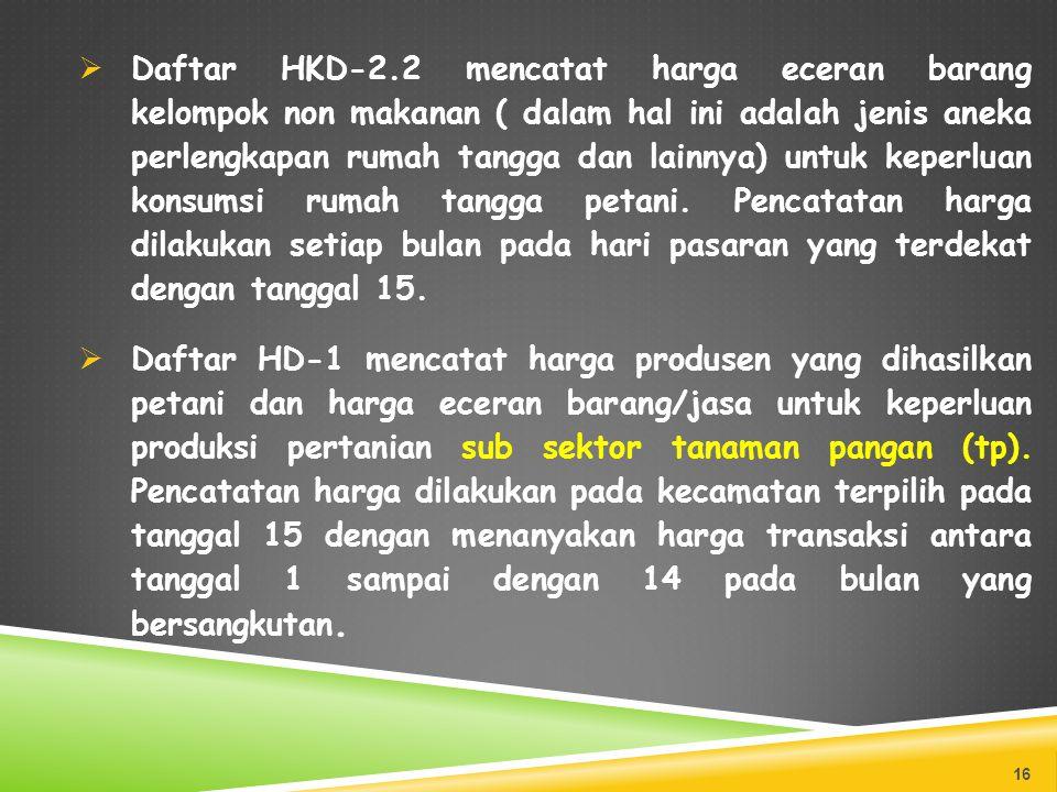 Daftar HKD-2.2 mencatat harga eceran barang kelompok non makanan ( dalam hal ini adalah jenis aneka perlengkapan rumah tangga dan lainnya) untuk keperluan konsumsi rumah tangga petani. Pencatatan harga dilakukan setiap bulan pada hari pasaran yang terdekat dengan tanggal 15.