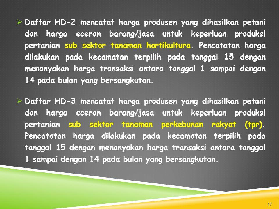 Daftar HD-2 mencatat harga produsen yang dihasilkan petani dan harga eceran barang/jasa untuk keperluan produksi pertanian sub sektor tanaman hortikultura. Pencatatan harga dilakukan pada kecamatan terpilih pada tanggal 15 dengan menanyakan harga transaksi antara tanggal 1 sampai dengan 14 pada bulan yang bersangkutan.