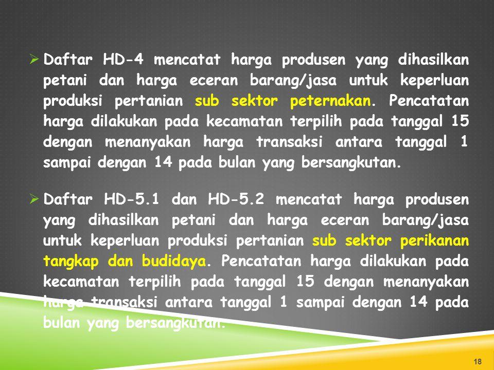 Daftar HD-4 mencatat harga produsen yang dihasilkan petani dan harga eceran barang/jasa untuk keperluan produksi pertanian sub sektor peternakan. Pencatatan harga dilakukan pada kecamatan terpilih pada tanggal 15 dengan menanyakan harga transaksi antara tanggal 1 sampai dengan 14 pada bulan yang bersangkutan.