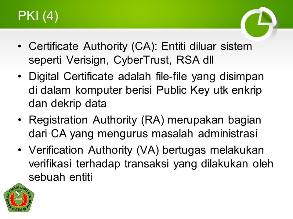 PKI (4) Certificate Authority (CA): Entiti diluar sistem seperti Verisign, CyberTrust, RSA dll.