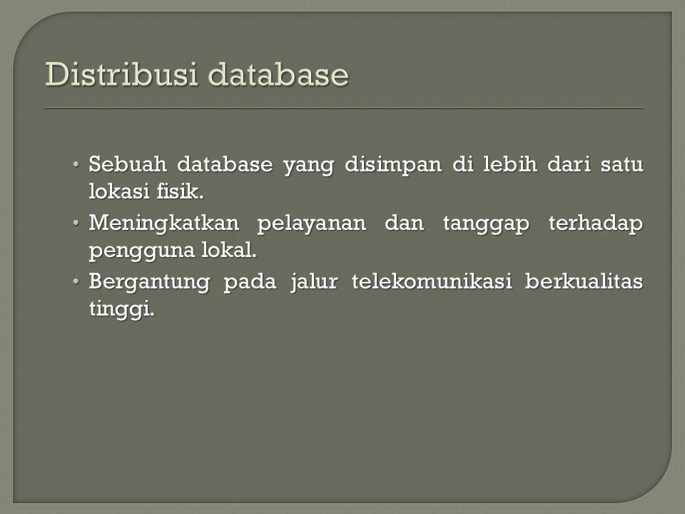 Distribusi database Sebuah database yang disimpan di lebih dari satu lokasi fisik. Meningkatkan pelayanan dan tanggap terhadap pengguna lokal.