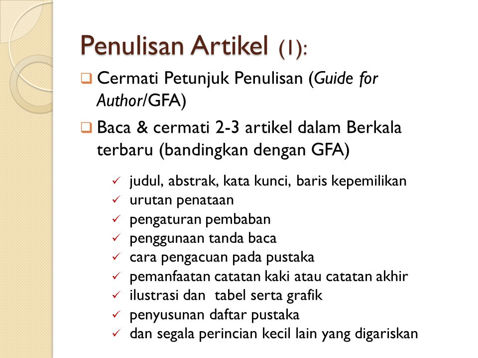 Penulisan Artikel (1): Cermati Petunjuk Penulisan (Guide for Author/GFA) Baca & cermati 2-3 artikel dalam Berkala terbaru (bandingkan dengan GFA)