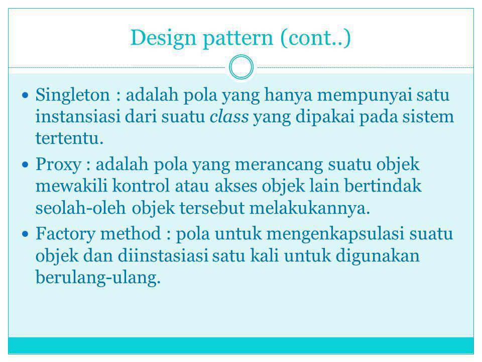 Design pattern (cont..) Singleton : adalah pola yang hanya mempunyai satu instansiasi dari suatu class yang dipakai pada sistem tertentu.