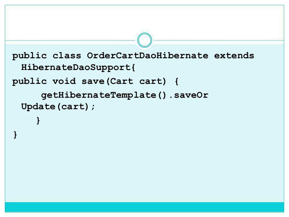 public class OrderCartDaoHibernate extends HibernateDaoSupport{ public void save(Cart cart) { getHibernateTemplate().saveOr Update(cart); }