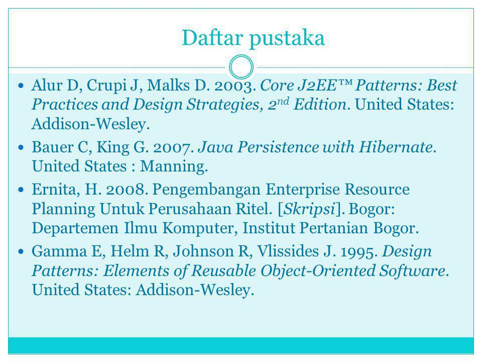 Daftar pustaka Alur D, Crupi J, Malks D. 2003. Core J2EE™ Patterns: Best Practices and Design Strategies, 2nd Edition. United States: Addison-Wesley.