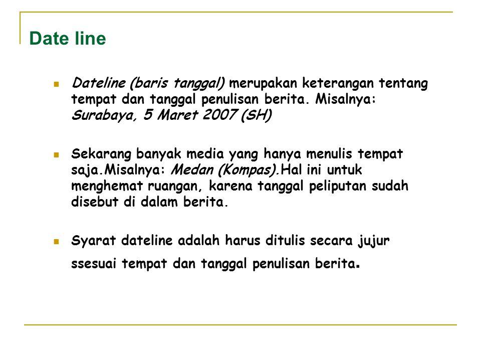 Date line Dateline (baris tanggal) merupakan keterangan tentang tempat dan tanggal penulisan berita. Misalnya: Surabaya, 5 Maret 2007 (SH)