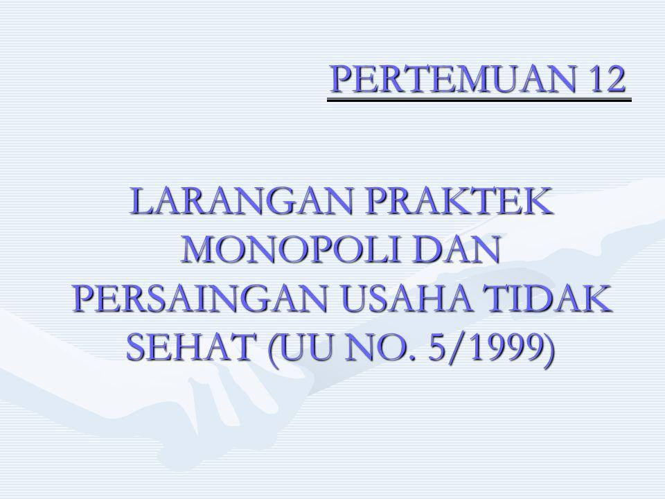 PERTEMUAN 12 LARANGAN PRAKTEK MONOPOLI DAN PERSAINGAN USAHA TIDAK SEHAT (UU NO. 5/1999)